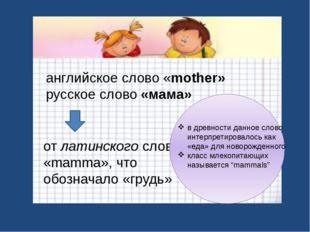 английское слово «mother» русское слово «мама» от латинского слова «mamma», ч
