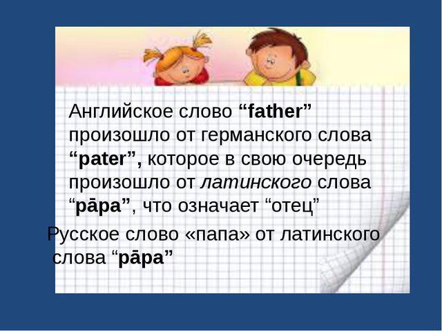 """Английское слово """"father"""" произошло от германского слова """"pater"""", которое в с..."""
