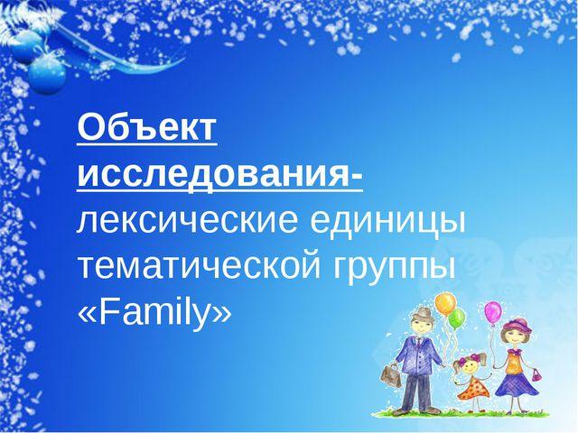 Объект исследования- лексические единицы тематической группы «Family»