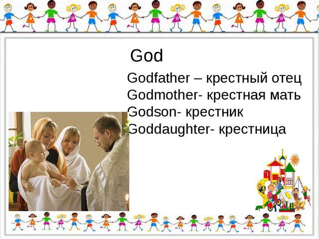 God Godfather – крестный отец Godmother- крестная мать Godson- крестник Godda...