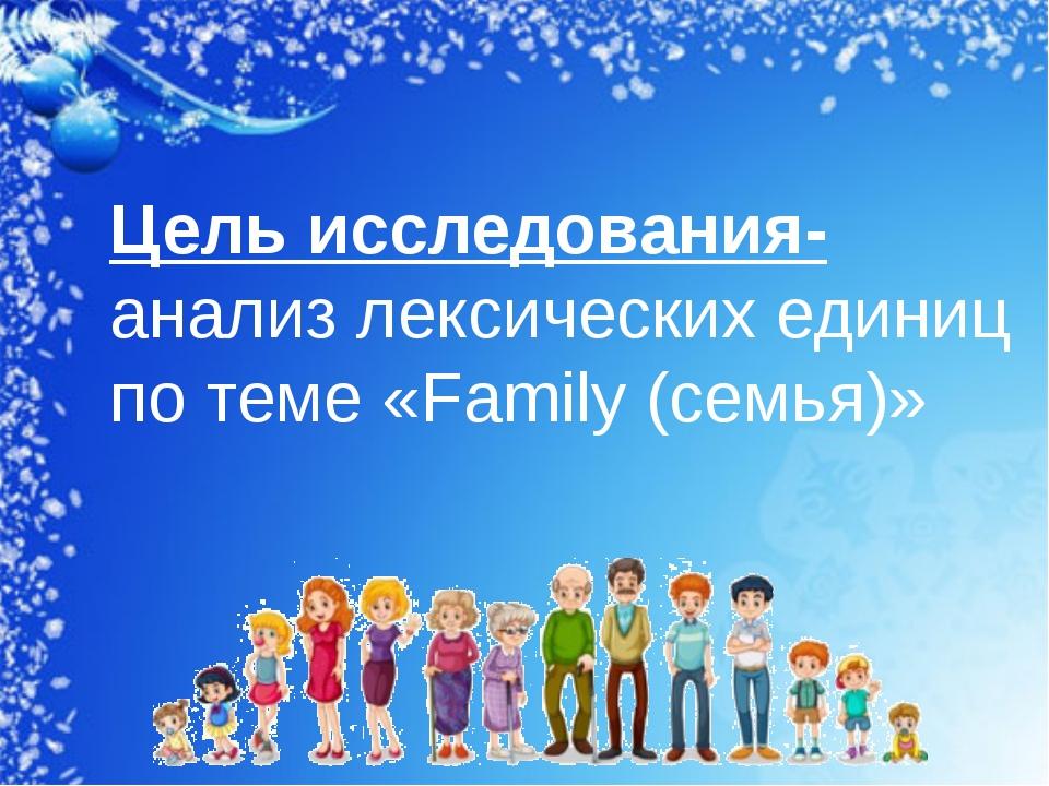 Цель исследования- анализ лексических единиц по теме «Family (семья)»
