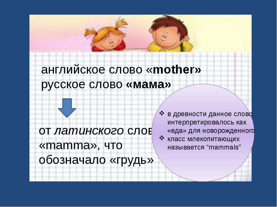 английское слово «mother» русское слово «мама» от латинского слова «mamma», ч...