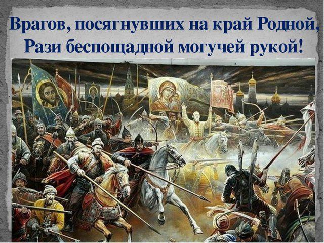 Врагов, посягнувших на край Родной, Рази беспощадной могучей рукой!
