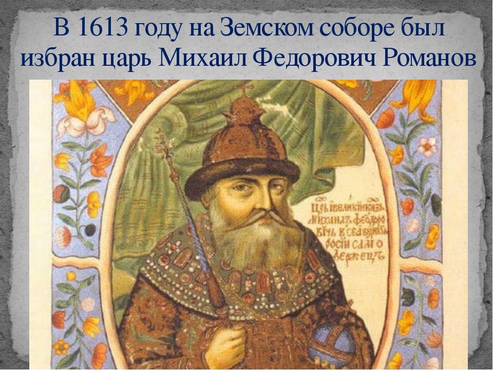 В 1613 году на Земском соборе был избран царь Михаил Федорович Романов