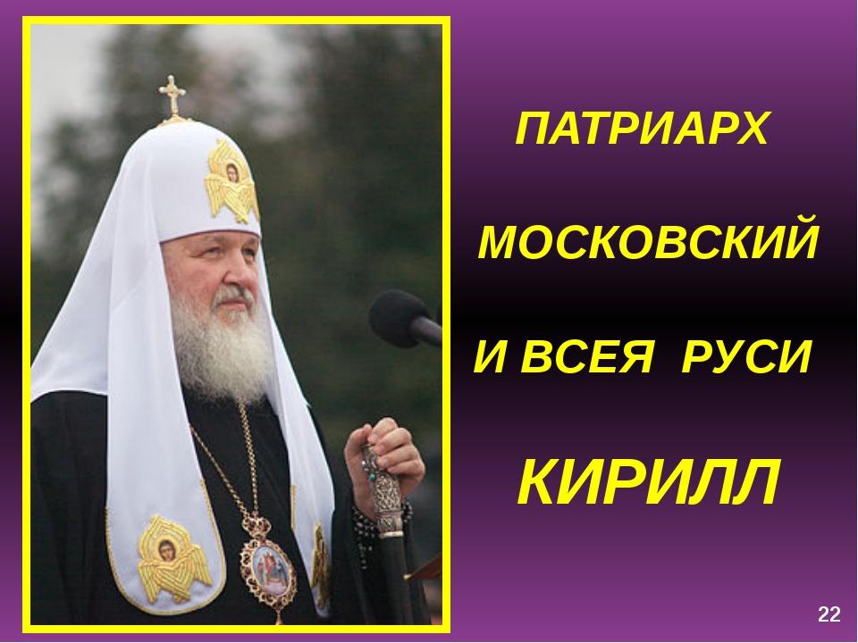 ПАТРИАРХ МОСКОВСКИЙ И ВСЕЯ РУСИ КИРИЛЛ 22