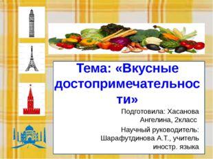 Тем Тема: «Вкусные достопримечательности» Подготовила: Хасанова Ангелина, 2кл