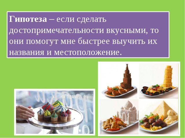 Гипотеза – если сделать достопримечательности вкусными, то они помогут мне бы...