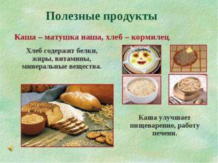 Полезные продукты Каша – матушка наша, хлеб – кормилец. Хлеб содержит белки,