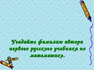 Угадайте фамилию автора первого русского учебника по математике.