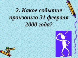 2. Какое событие произошло 31 февраля 2000 года?