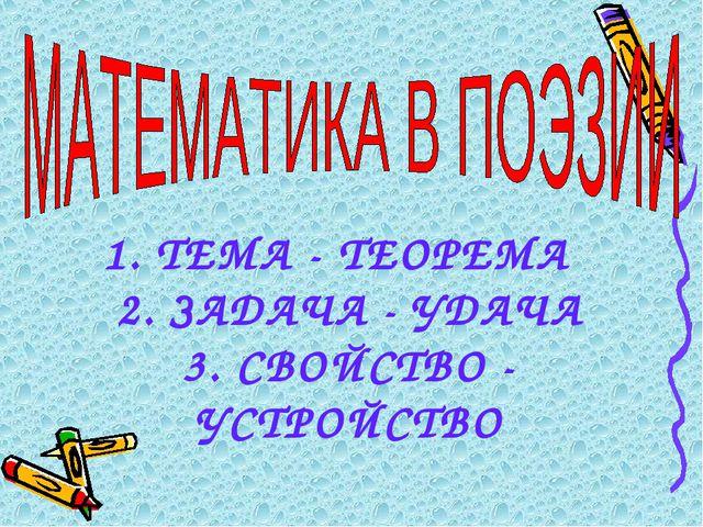 1. ТЕМА - ТЕОРЕМА 2. ЗАДАЧА - УДАЧА 3. СВОЙСТВО - УСТРОЙСТВО