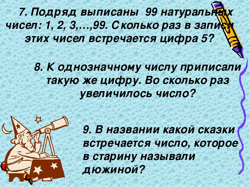 7. Подряд выписаны 99 натуральных чисел: 1, 2, 3,…,99. Сколько раз в записи э...