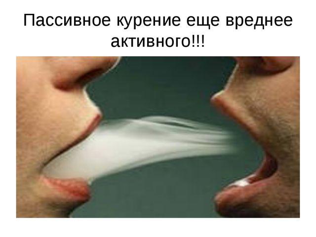 Пассивное курение еще вреднее активного!!!