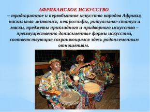 АФРИКАНСКОЕ ИСКУССТВО – традиционное и первобытное искусство народов Африки;