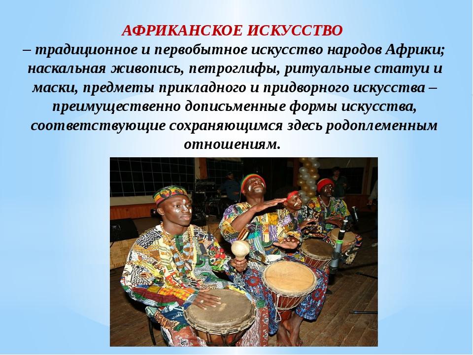 АФРИКАНСКОЕ ИСКУССТВО – традиционное и первобытное искусство народов Африки;...
