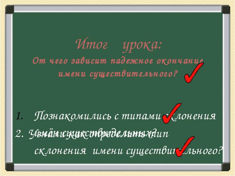 Итог урока: От чего зависит падежное окончание имени существительного? Познак...