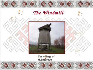 The Windmill The village of M.Batyrevo