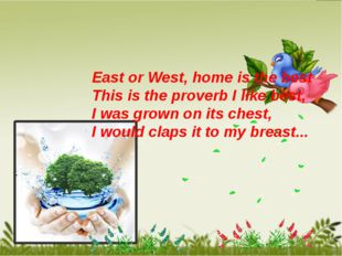 East or West, home is the best This is the proverb I like best, I was grown