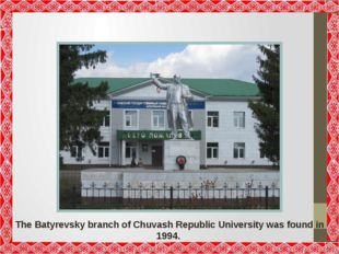 The Batyrevsky branch of Chuvash Republic University was found in 1994.