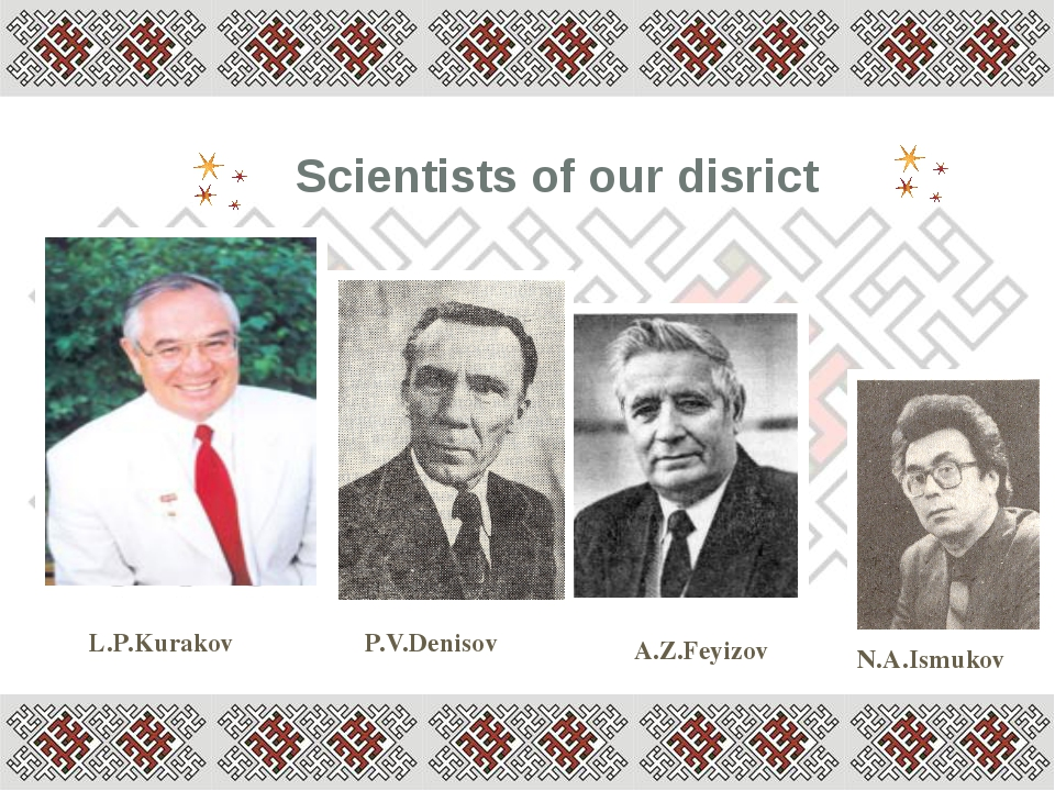 Scientists of our disrict L.P.Kurakov A.Z.Feyizov N.A.Ismukov P.V.Denisov