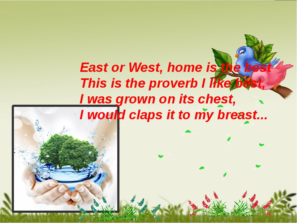 East or West, home is the best This is the proverb I like best, I was grown...