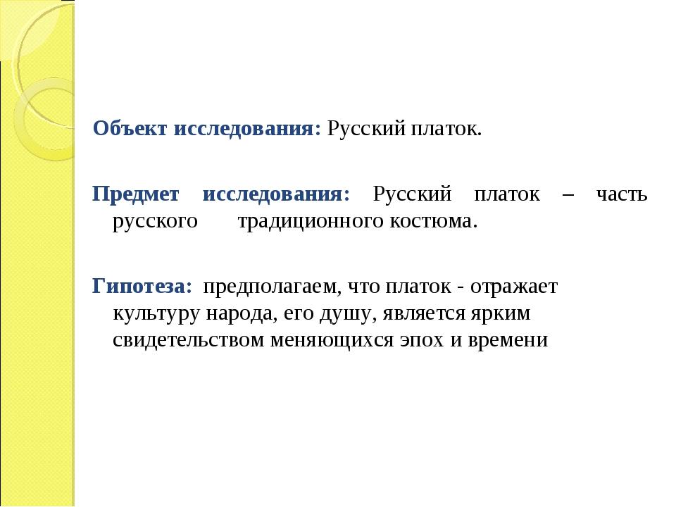 Объект исследования: Русский платок. Предмет исследования: Русский платок –...