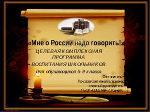 «Мне о России надо говорить!» ЦЕЛЕВАЯ КОМПЛЕКСНАЯ ПРОГРАММА ВОСПИТАНИЯ ШКОЛЬН