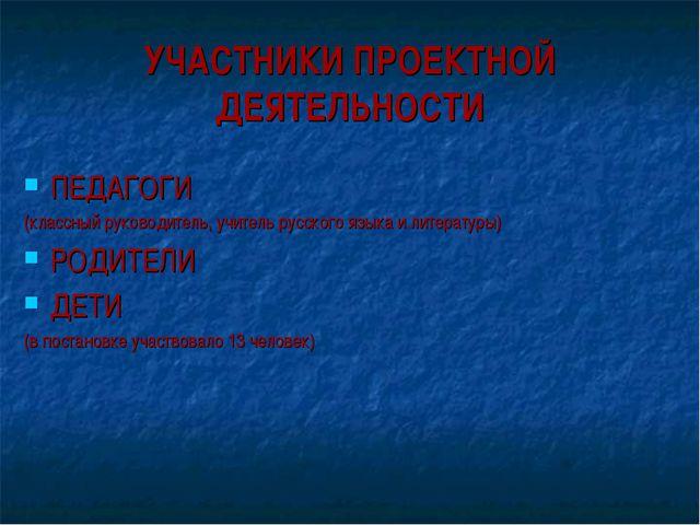 УЧАСТНИКИ ПРОЕКТНОЙ ДЕЯТЕЛЬНОСТИ ПЕДАГОГИ (классный руководитель, учитель рус...