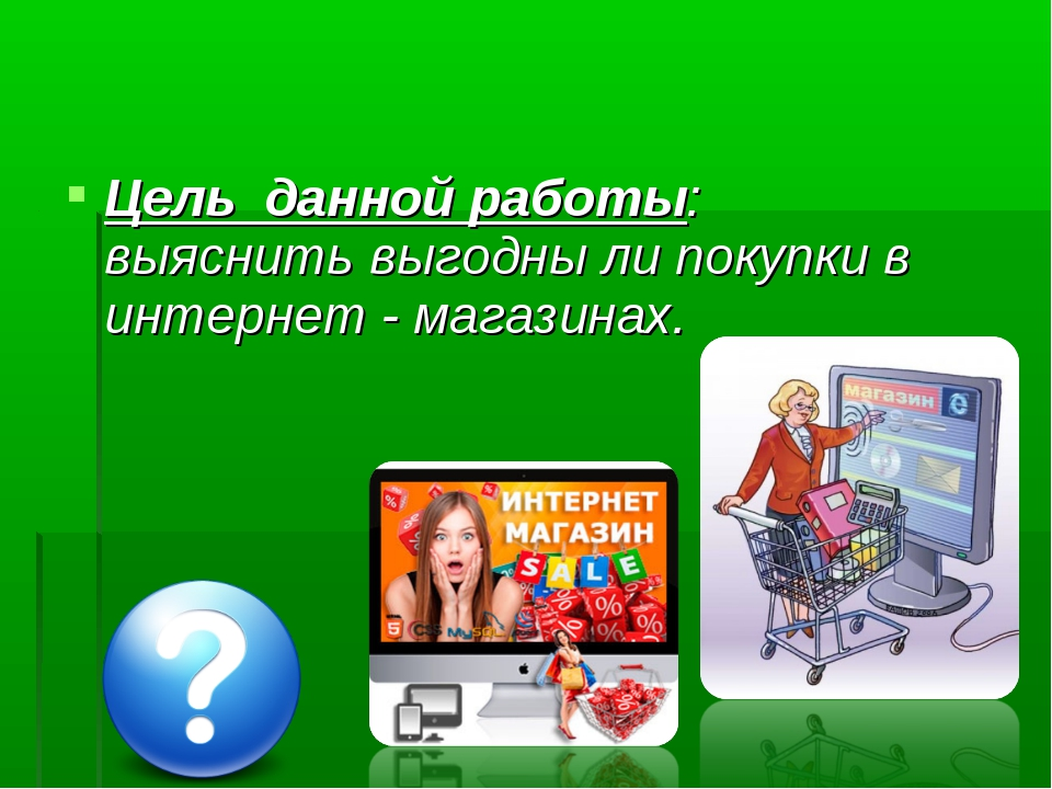 Цель данной работы: выяснить выгодны ли покупки в интернет - магазинах.