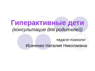 Гиперактивные дети (консультация для родителей) педагог-психолог Исаченко Нат