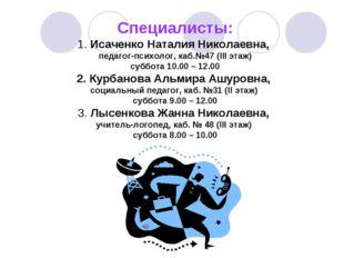 Специалисты: 1. Исаченко Наталия Николаевна, педагог-психолог, каб.№47 (III э