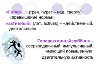«Гипер…» (греч. hyper – над, сверху) «превышение нормы» «активный» (лат. acti