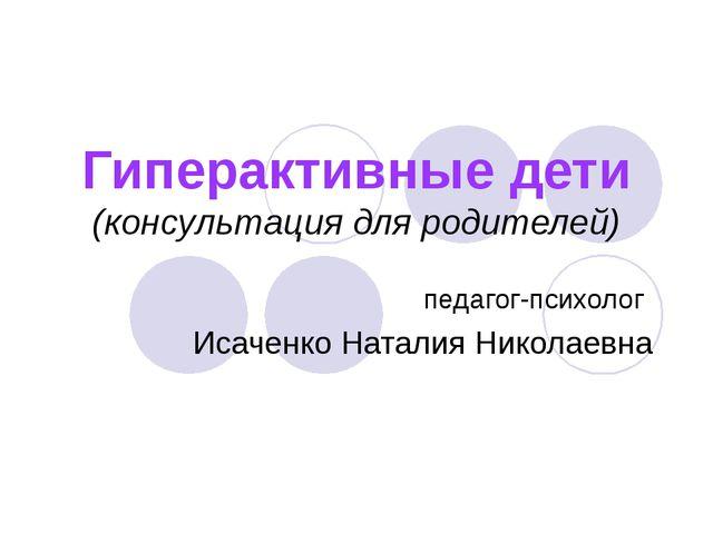 Гиперактивные дети (консультация для родителей) педагог-психолог Исаченко Нат...