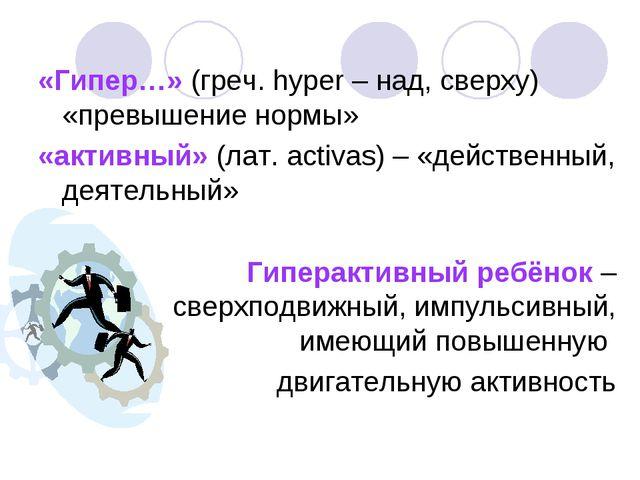 «Гипер…» (греч. hyper – над, сверху) «превышение нормы» «активный» (лат. acti...
