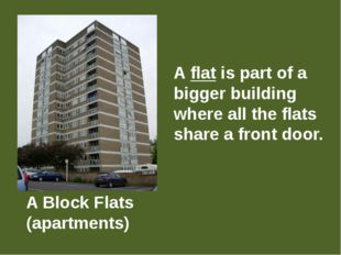 A Block Flats (apartments) A flat is part of a bigger building where all the
