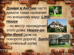 Домам в Англии часто давали такие названия: -по внешнему виду: Little House -