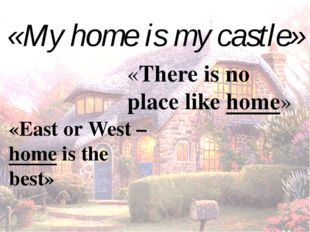 «My home is my castle» «East or West – home is the best» «There is no place l