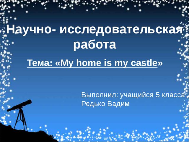 Научно- исследовательская работа Тема: «My home is my castle» Выполнил: учащ...