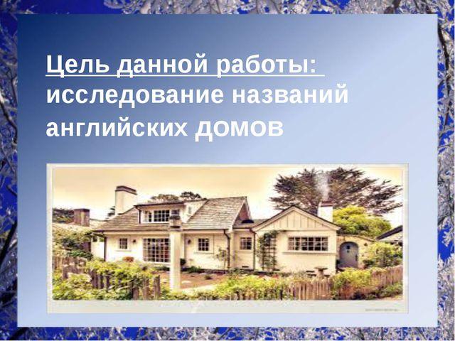 Цель данной работы: исследование названий английских домов