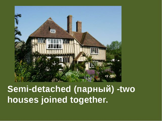 Semi-detached (парный) -two houses joined together.