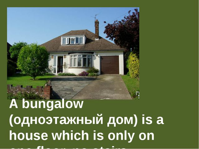 A bungalow (одноэтажный дом) is a house which is only on one floor, no stairs.