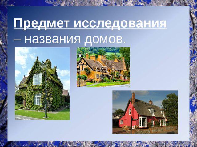 Предмет исследования – названия домов.