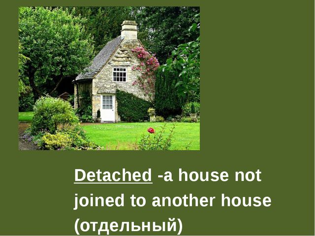 Detached -a house not joined to another house (отдельный)