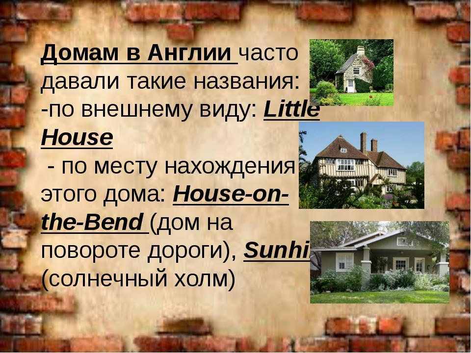 Домам в Англии часто давали такие названия: -по внешнему виду: Little House -...