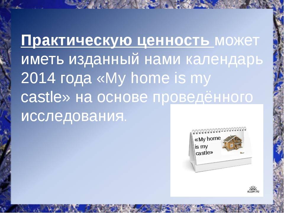 Практическую ценность может иметь изданный нами календарь 2014 года «My home...