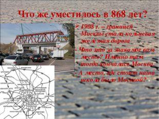 Что же уместилось в 868 лет? 1908 г. – границей Москвы стала кольцевая железн