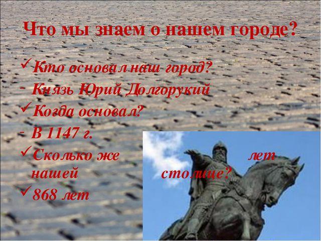 Что мы знаем о нашем городе? Кто основал наш город? Князь Юрий Долгорукий Ког...