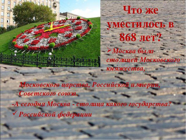 Что же уместилось в 868 лет? Московского царства, Российской империи, Советск...