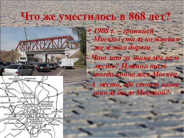 Что же уместилось в 868 лет? 1908 г. – границей Москвы стала кольцевая железн...