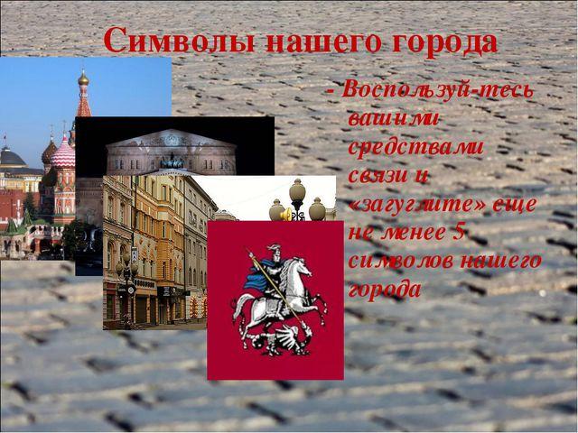 Символы нашего города - Воспользуй-тесь вашими средствами связи и «загуглите»...